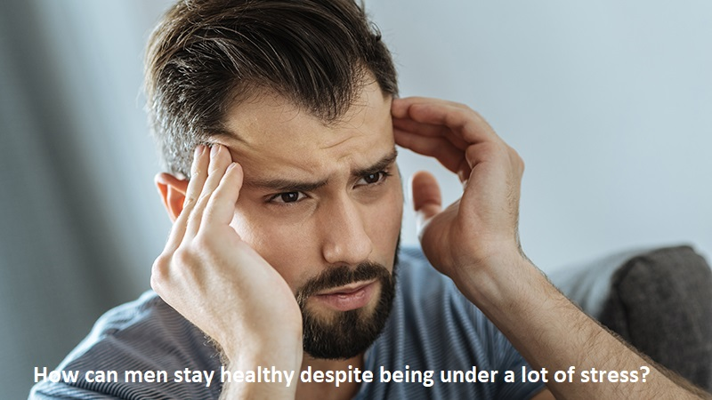 How can men stay healthy despite being under a lot of stress